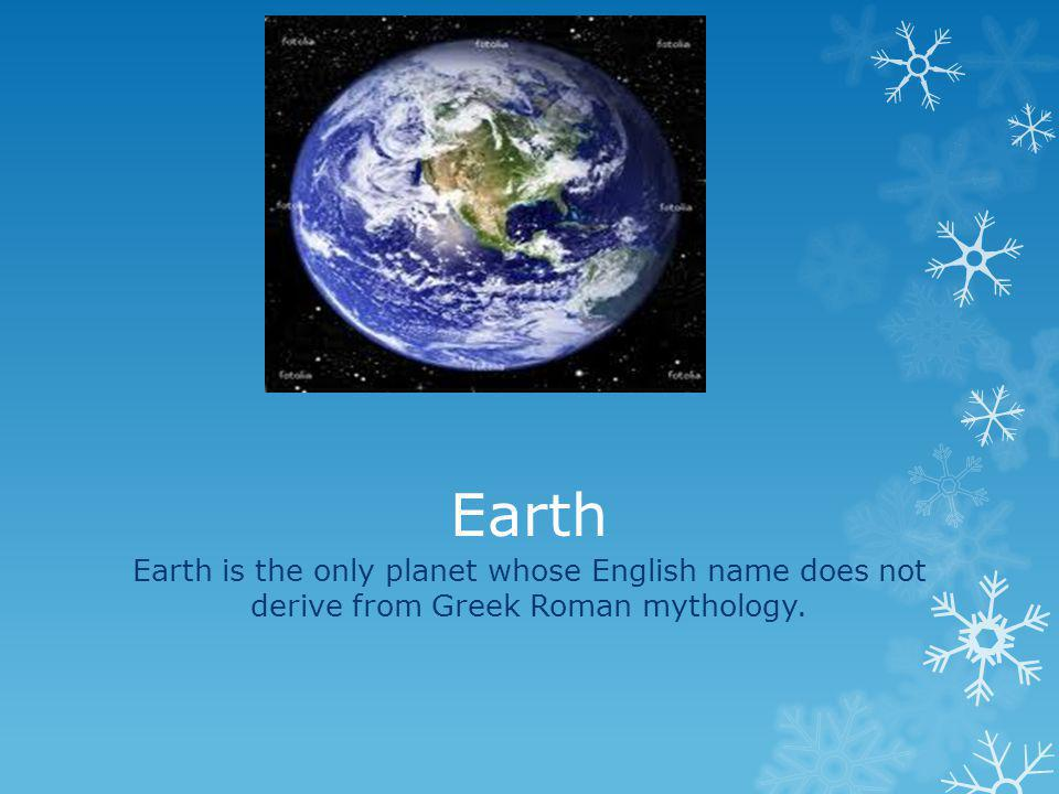 Earth Earth is the only planet whose English name does not derive from Greek Roman mythology.