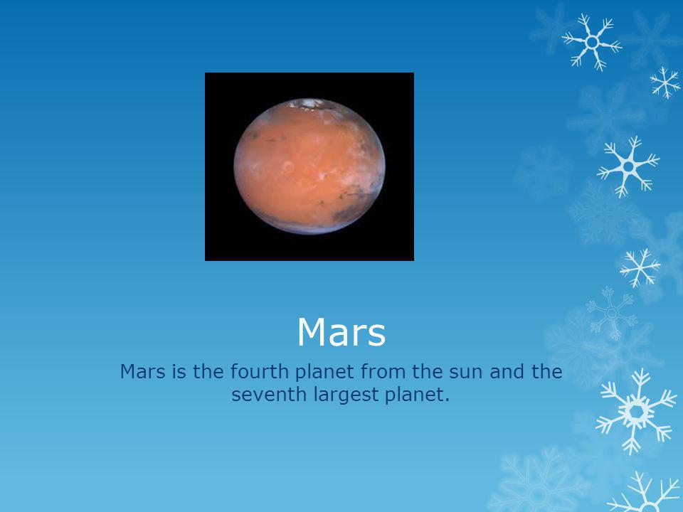 Mars is the fourth planet from the sun and the seventh largest planet.