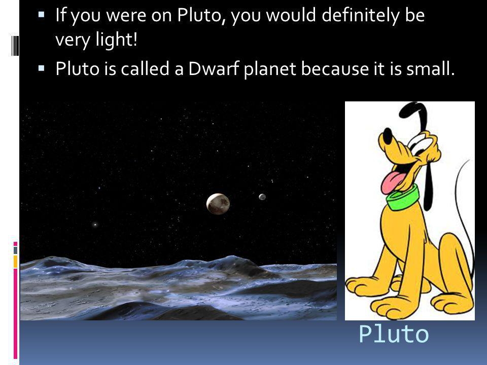 Pluto If you were on Pluto, you would definitely be very light!