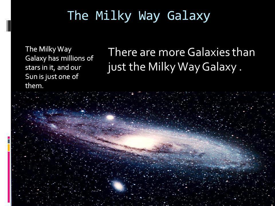 The Milky Way Galaxy The Milky Way Galaxy has millions of stars in it, and our Sun is just one of them.