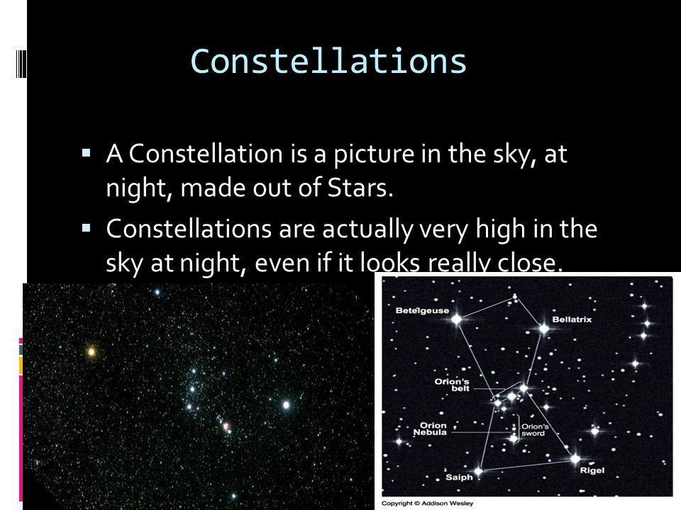 Constellations A Constellation is a picture in the sky, at night, made out of Stars.