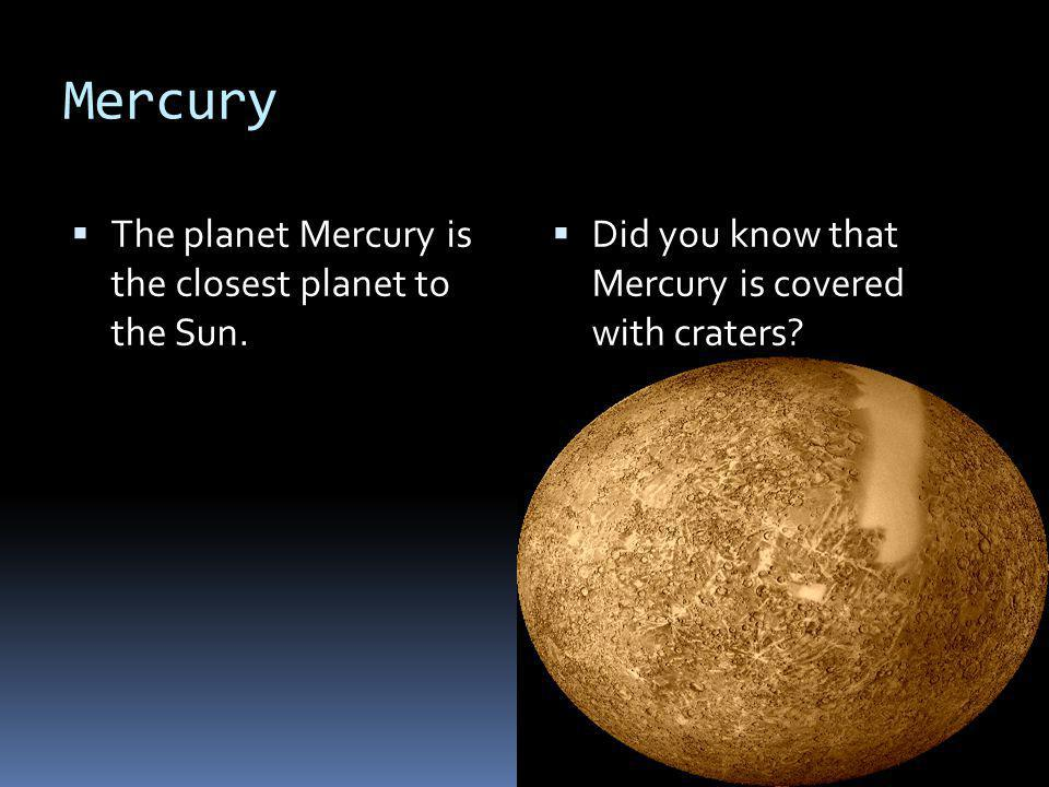 Mercury The planet Mercury is the closest planet to the Sun.