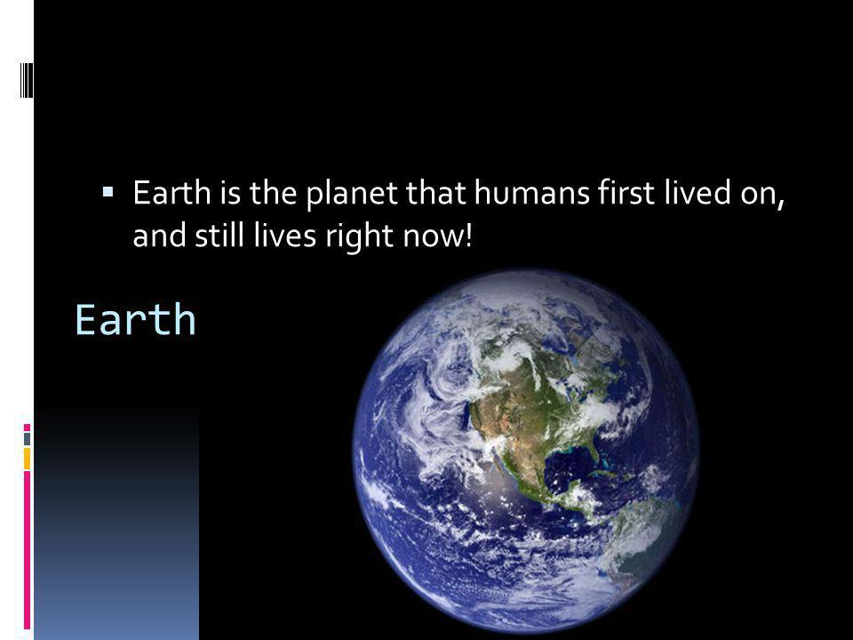 Earth is the planet that humans first lived on, and still lives right now!