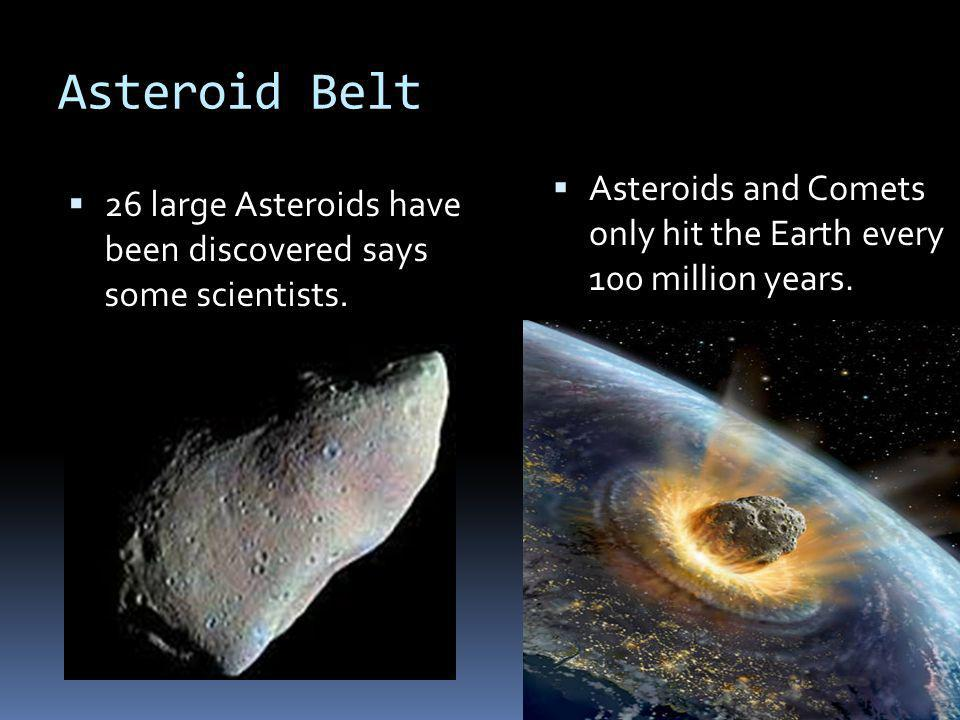 Asteroid Belt Asteroids and Comets only hit the Earth every 100 million years.
