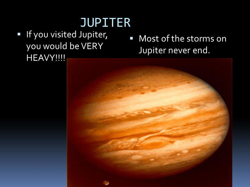 JUPITER If you visited Jupiter, you would be VERY HEAVY!!!!