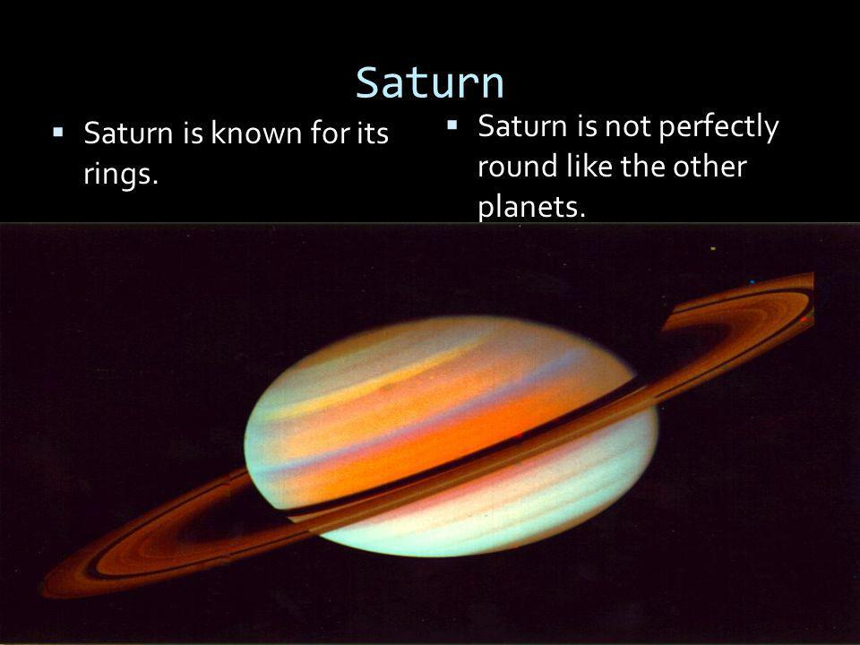 Saturn Saturn is not perfectly round like the other planets.