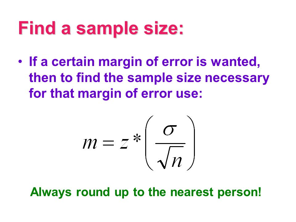 Find a sample size: If a certain margin of error is wanted, then to find the sample size necessary for that margin of error use: