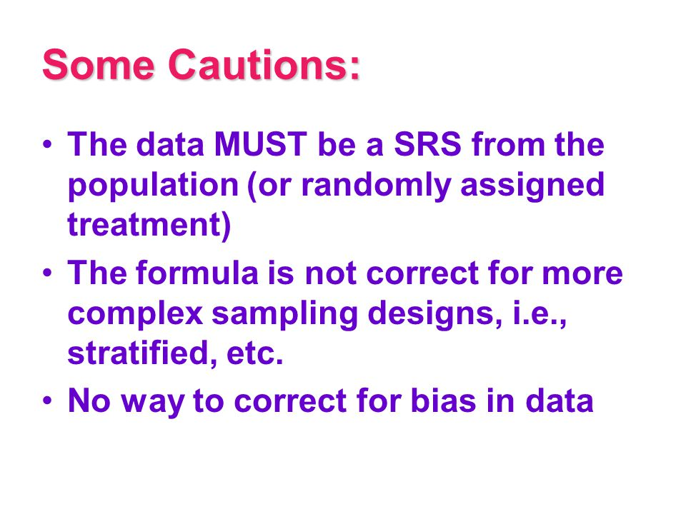 Some Cautions: The data MUST be a SRS from the population (or randomly assigned treatment)