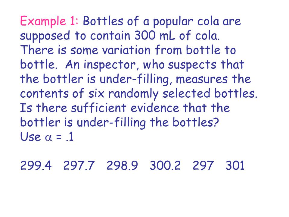 Example 1: Bottles of a popular cola are supposed to contain 300 mL of cola. There is some variation from bottle to bottle. An inspector, who suspects that the bottler is under-filling, measures the contents of six randomly selected bottles. Is there sufficient evidence that the bottler is under-filling the bottles Use a = .1