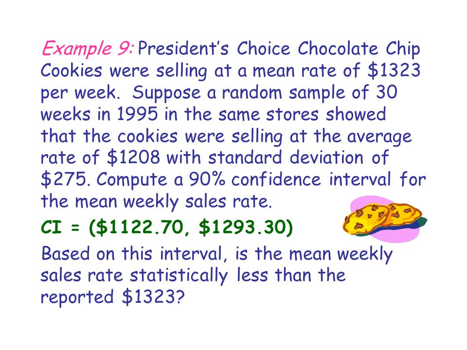 Example 9: President's Choice Chocolate Chip Cookies were selling at a mean rate of $1323 per week. Suppose a random sample of 30 weeks in 1995 in the same stores showed that the cookies were selling at the average rate of $1208 with standard deviation of $275. Compute a 90% confidence interval for the mean weekly sales rate.