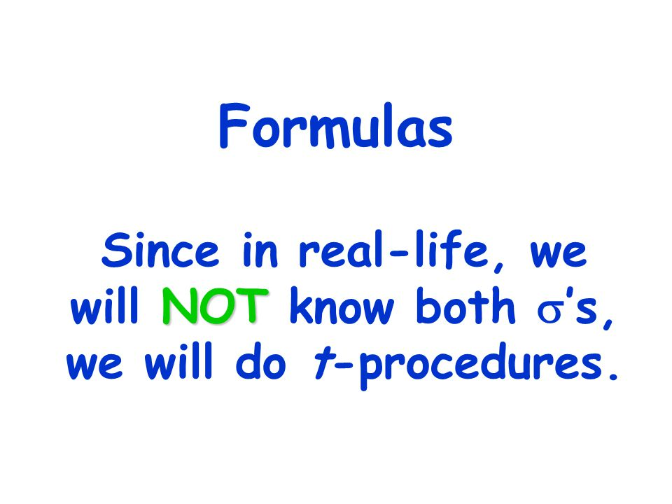 Formulas Since in real-life, we will NOT know both s's, we will do t-procedures.