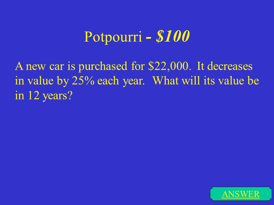 Potpourri - $100 A new car is purchased for $22,000. It decreases in value by 25% each year. What will its value be in 12 years