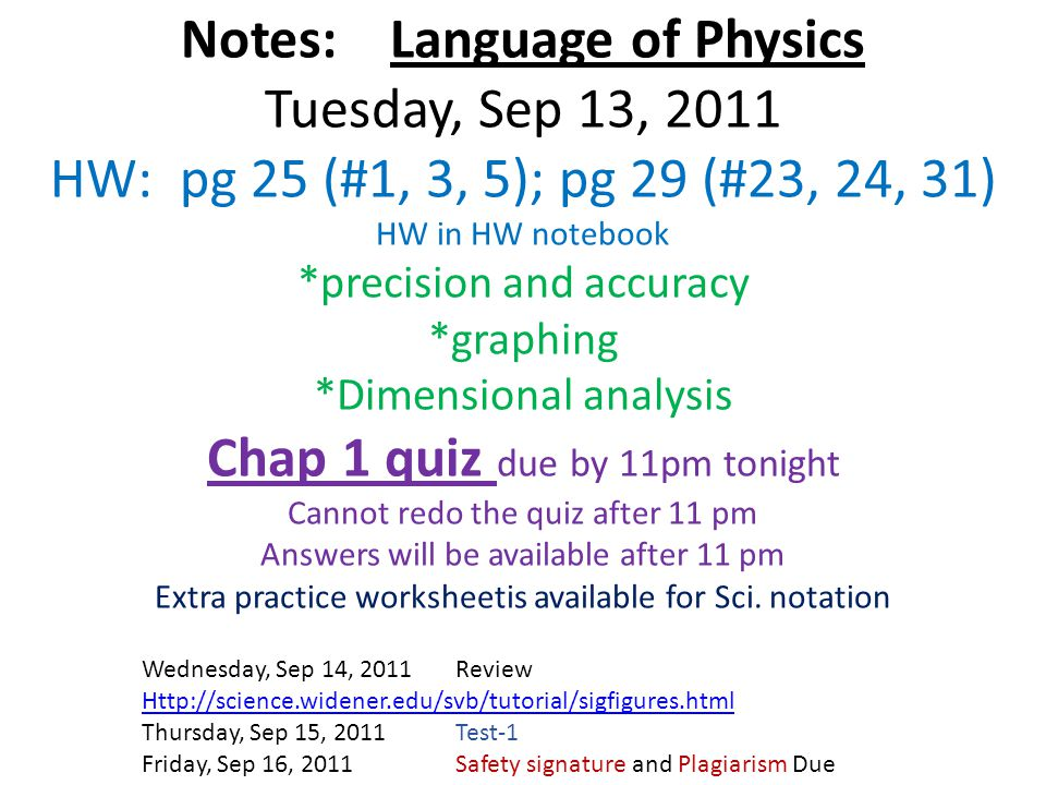 Notes: Language of Physics Tuesday, Sep 13, 2011 HW: pg 25 (#1, 3, 5); pg 29 (#23, 24, 31) HW in HW notebook *precision and accuracy *graphing *Dimensional analysis Chap 1 quiz due by 11pm tonight Cannot redo the quiz after 11 pm Answers will be available after 11 pm Extra practice worksheetis available for Sci. notation