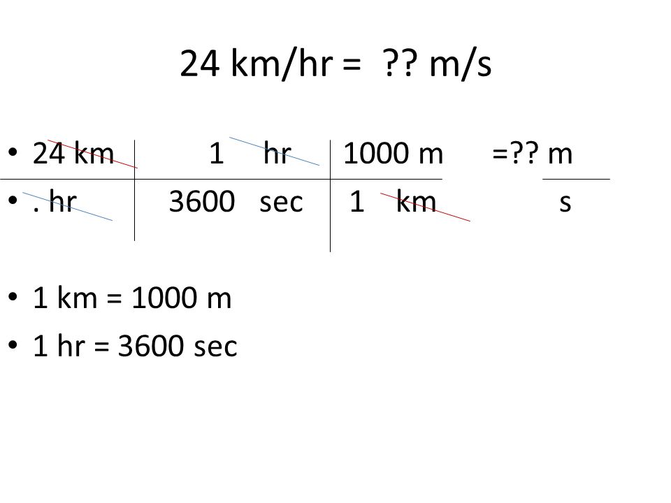 24 km/hr = m/s 24 km 1 hr 1000 m = m . hr 3600 sec 1 km s