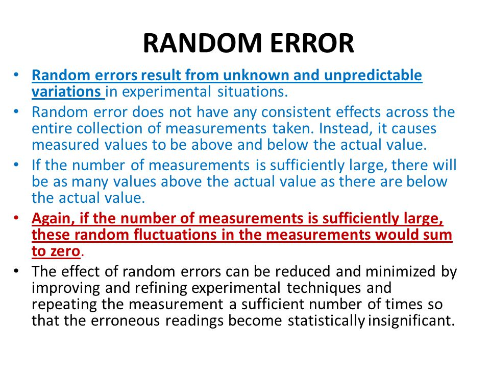 RANDOM ERROR Random errors result from unknown and unpredictable variations in experimental situations.