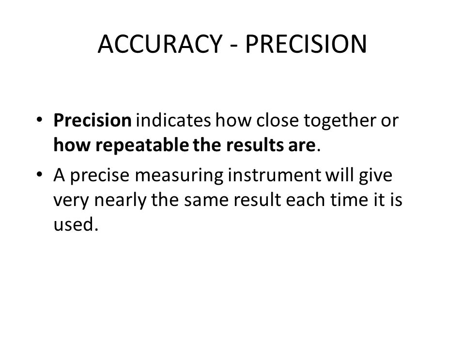 ACCURACY - PRECISION Precision indicates how close together or how repeatable the results are.