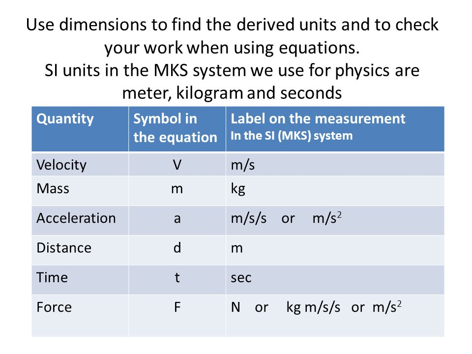 Use dimensions to find the derived units and to check your work when using equations. SI units in the MKS system we use for physics are meter, kilogram and seconds