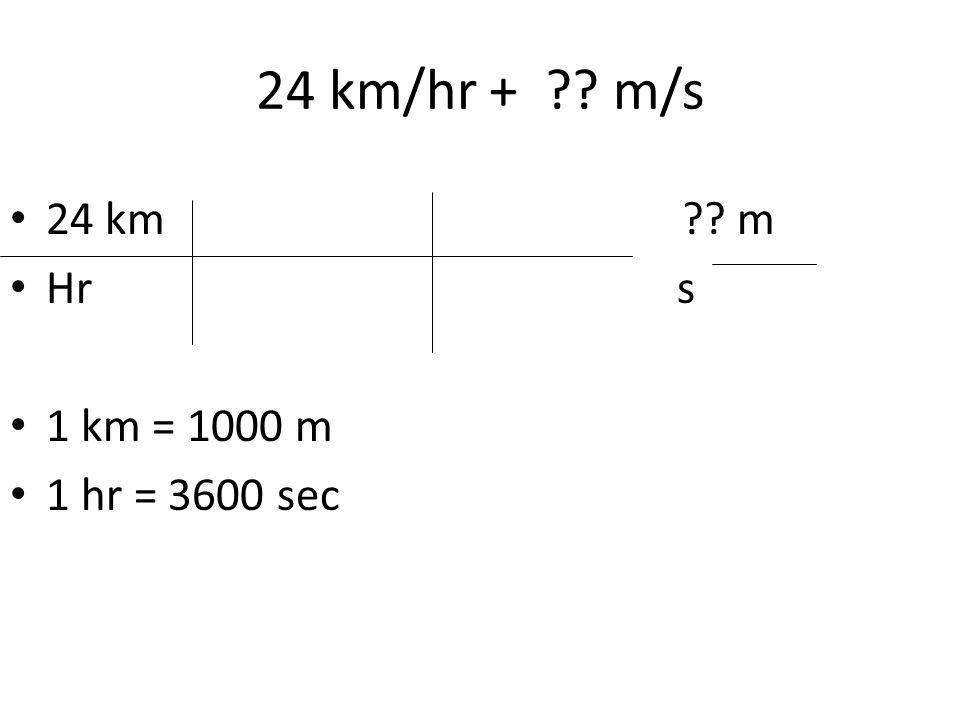 24 km/hr + m/s 24 km m. Hr s. 1 km = 1000 m.