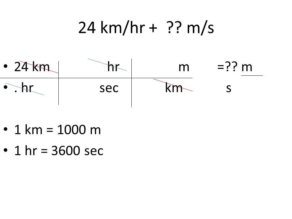 24 km/hr + m/s 24 km hr m = m . hr sec km s 1 km = 1000 m