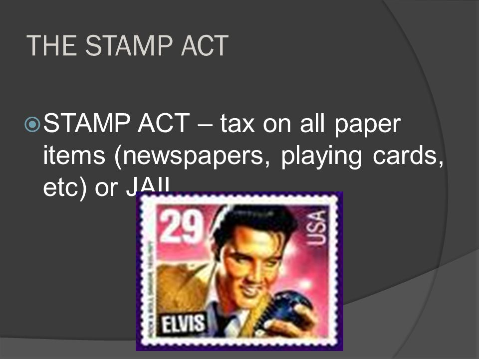 THE STAMP ACT STAMP ACT – tax on all paper items (newspapers, playing cards, etc) or JAIL