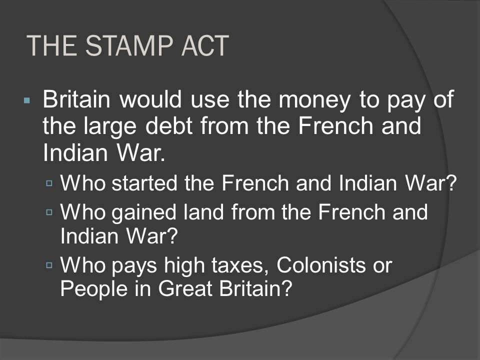 THE STAMP ACT Britain would use the money to pay of the large debt from the French and Indian War. Who started the French and Indian War