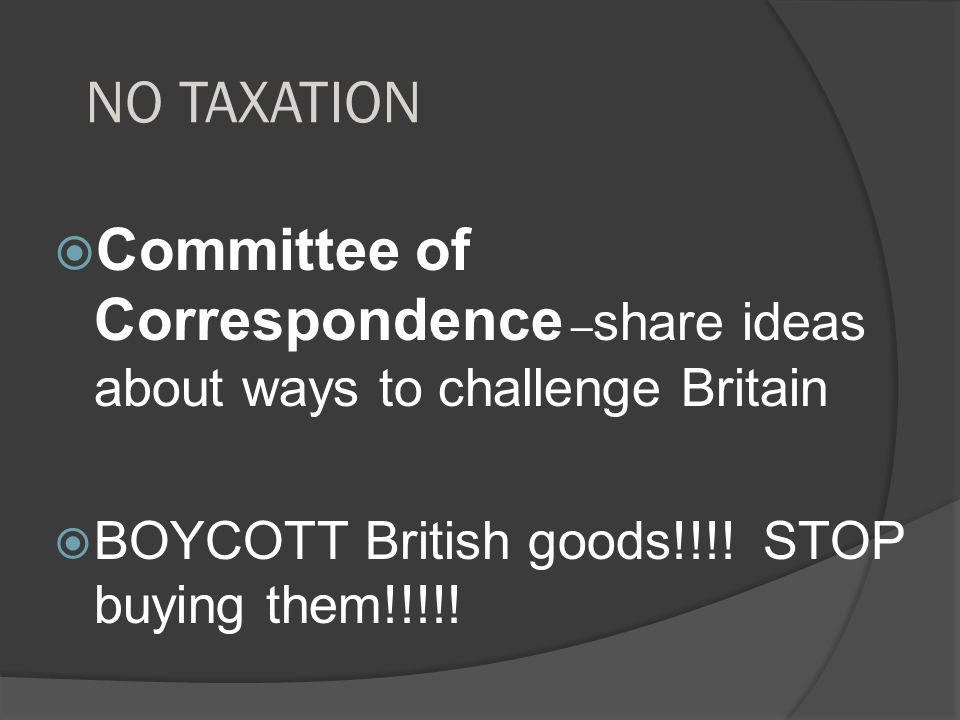 NO TAXATION Committee of Correspondence –share ideas about ways to challenge Britain.