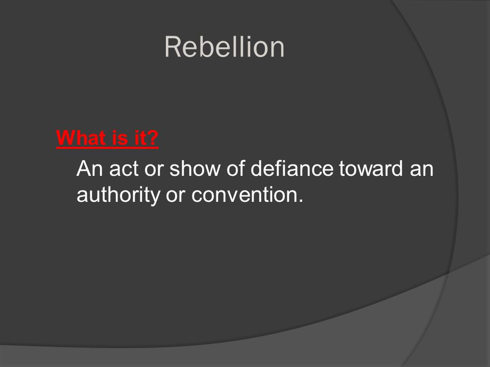 Rebellion What is it An act or show of defiance toward an authority or convention.