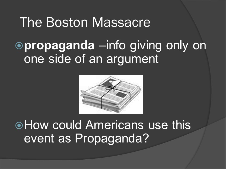 The Boston Massacre propaganda –info giving only on one side of an argument.