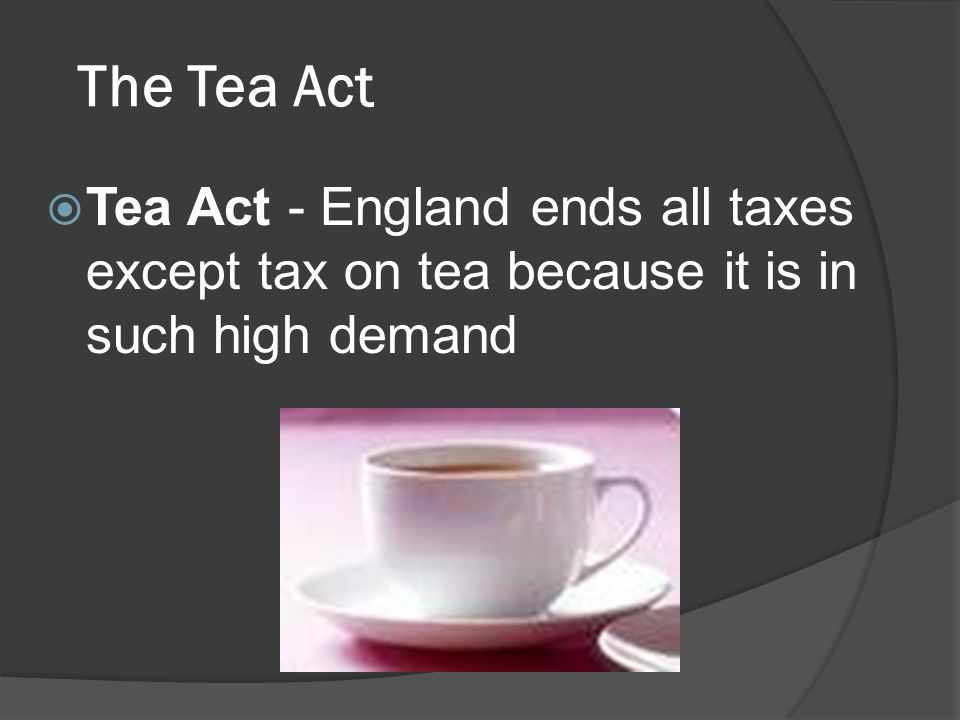 The Tea Act Tea Act - England ends all taxes except tax on tea because it is in such high demand