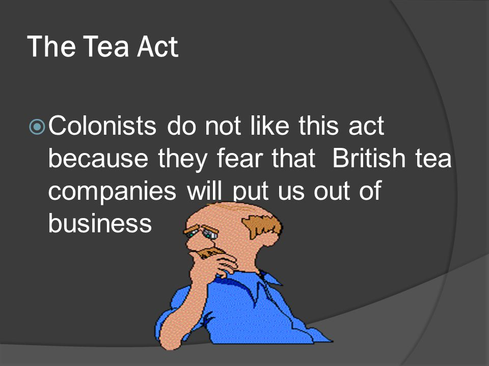 The Tea Act Colonists do not like this act because they fear that British tea companies will put us out of business.