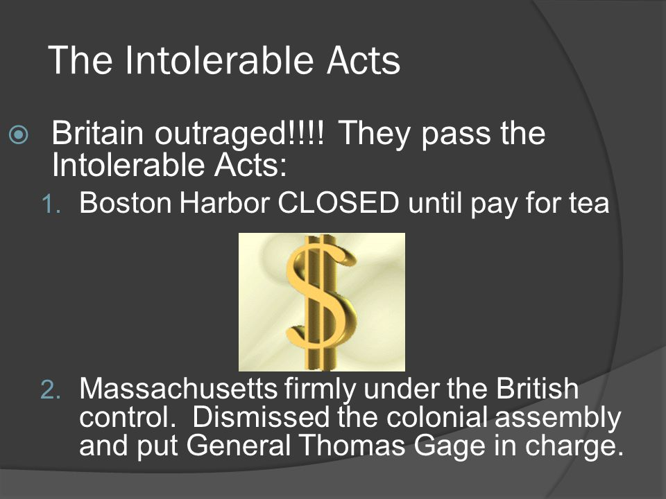 The Intolerable Acts Britain outraged!!!! They pass the Intolerable Acts: Boston Harbor CLOSED until pay for tea.