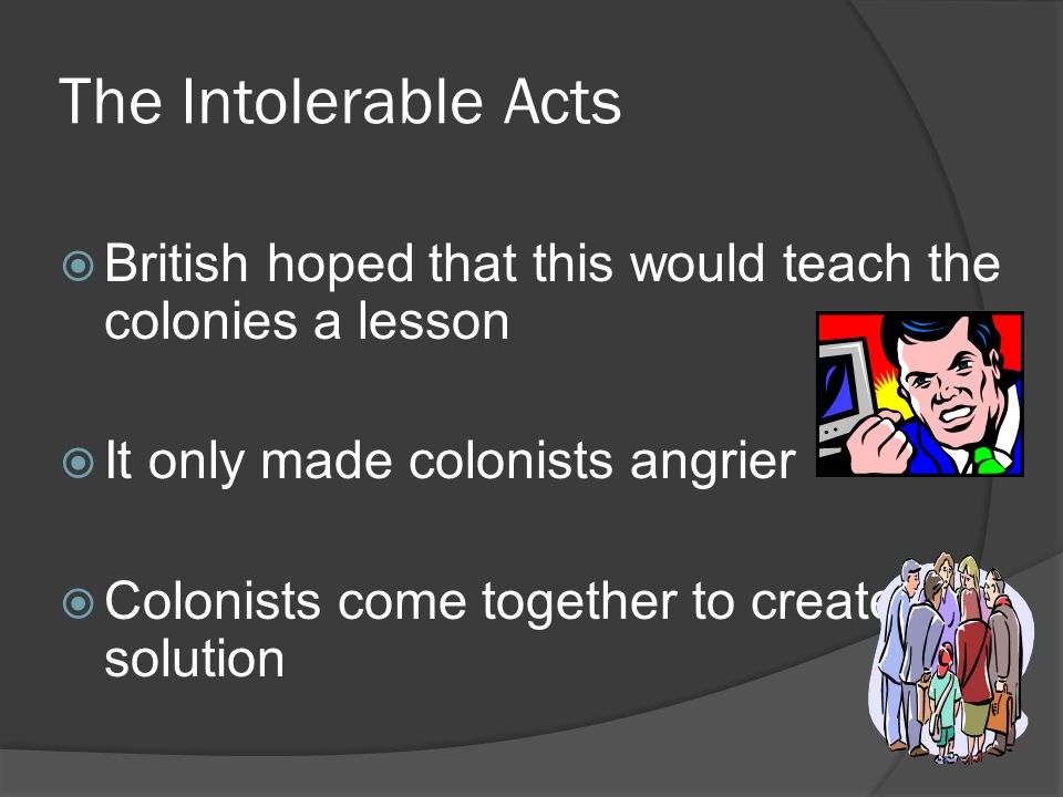 The Intolerable Acts British hoped that this would teach the colonies a lesson. It only made colonists angrier.