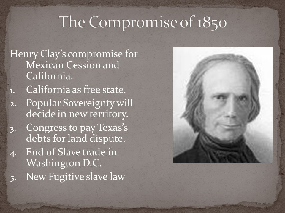The Compromise of 1850 Henry Clay's compromise for Mexican Cession and California. California as free state.