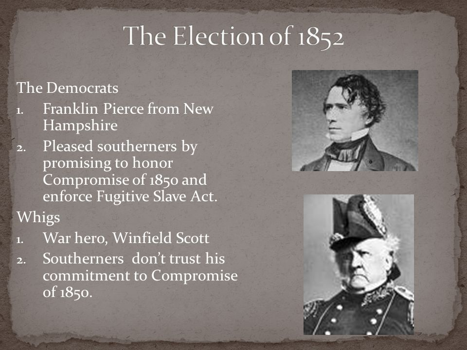 The Election of 1852 The Democrats Franklin Pierce from New Hampshire