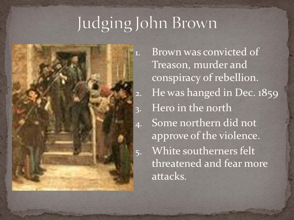 Judging John Brown Brown was convicted of Treason, murder and conspiracy of rebellion. He was hanged in Dec. 1859.