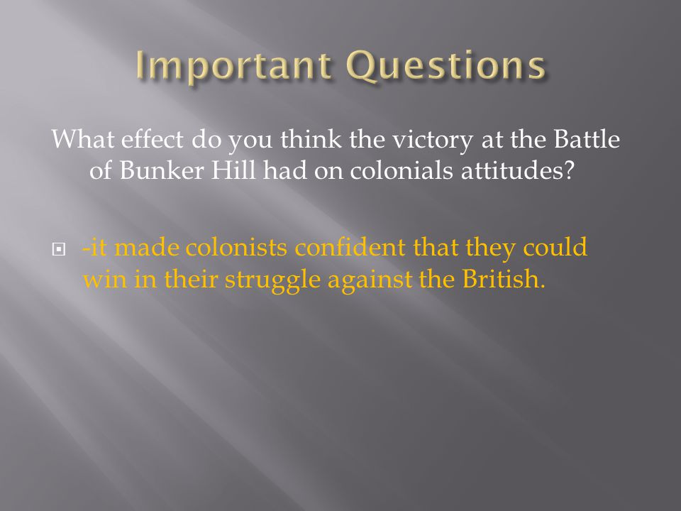 Important Questions What effect do you think the victory at the Battle of Bunker Hill had on colonials attitudes