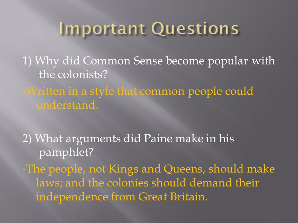 Important Questions 1) Why did Common Sense become popular with the colonists -Written in a style that common people could understand.