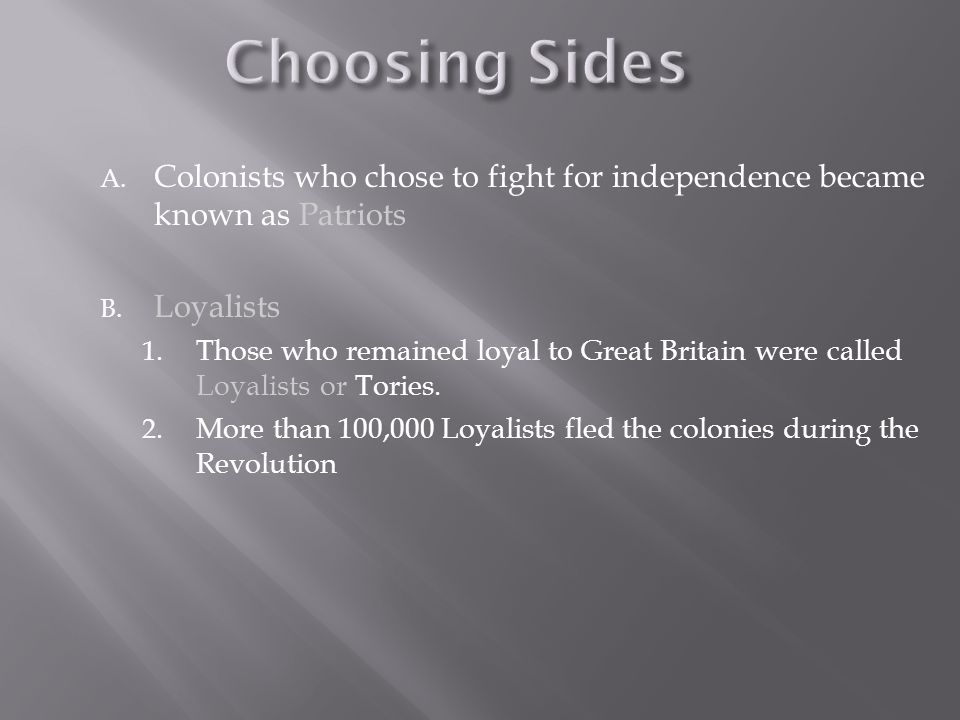 Choosing Sides Colonists who chose to fight for independence became known as Patriots. Loyalists.