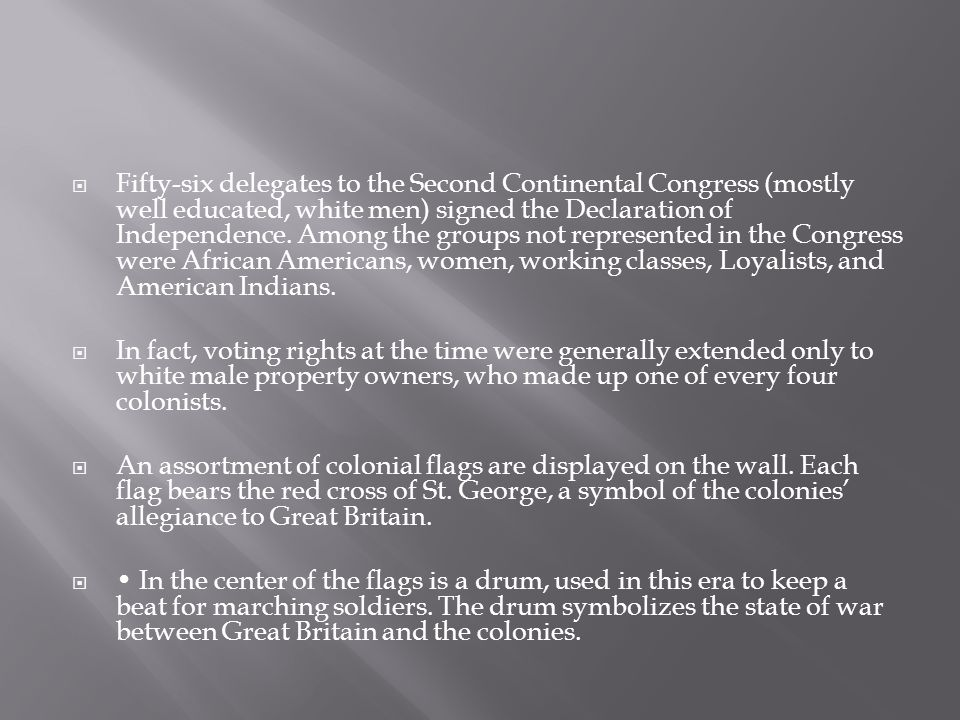 Fifty-six delegates to the Second Continental Congress (mostly well educated, white men) signed the Declaration of Independence. Among the groups not represented in the Congress were African Americans, women, working classes, Loyalists, and American Indians.