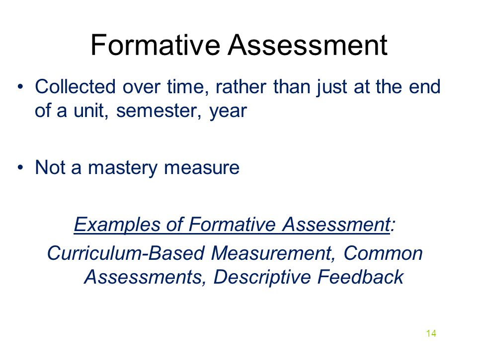 Formative Assessment Collected over time, rather than just at the end of a unit, semester, year. Not a mastery measure.