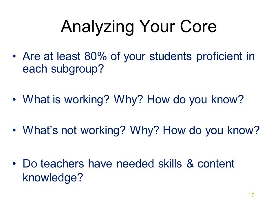 Analyzing Your Core Are at least 80% of your students proficient in each subgroup What is working Why How do you know