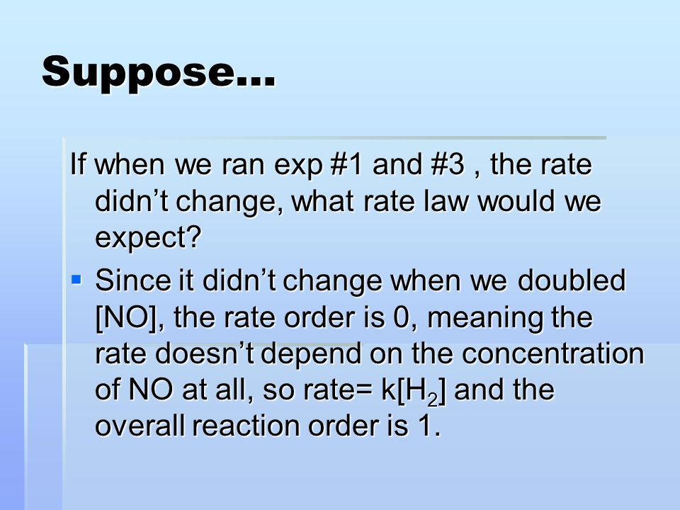 Suppose… If when we ran exp #1 and #3 , the rate didn't change, what rate law would we expect