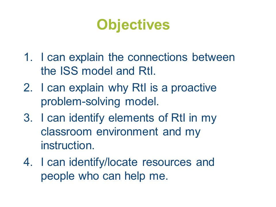 Objectives I can explain the connections between the ISS model and RtI. I can explain why RtI is a proactive problem-solving model.