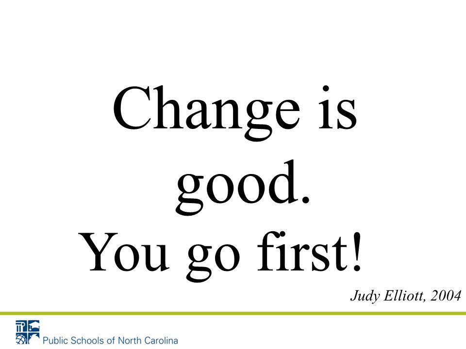 Change is good. You go first! Judy Elliott, 2004 23