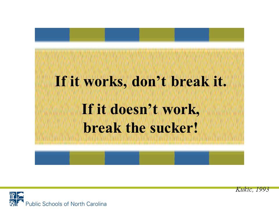 If it works, don't break it. If it doesn't work, break the sucker!