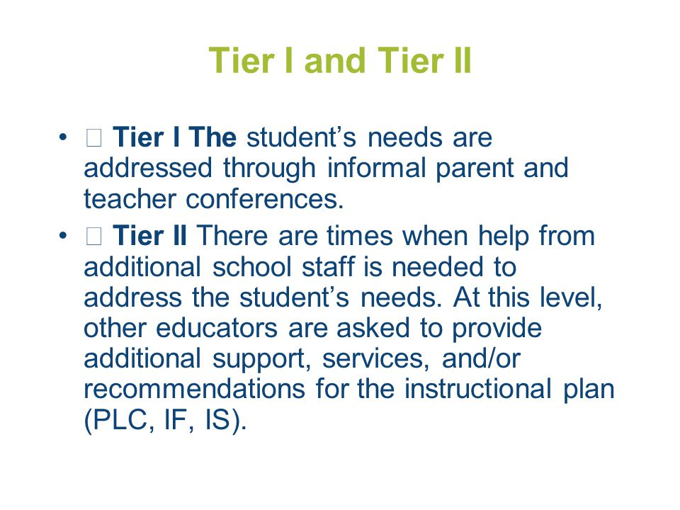 Tier I and Tier II  Tier I The student's needs are addressed through informal parent and teacher conferences.