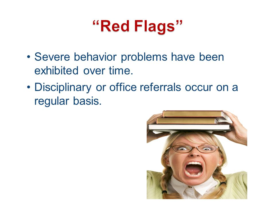 Red Flags Severe behavior problems have been exhibited over time.