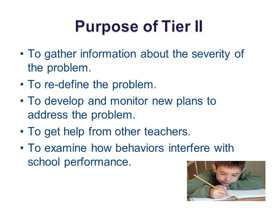 Purpose of Tier II To gather information about the severity of the problem. To re-define the problem.