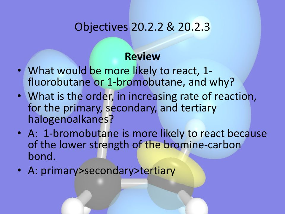 Objectives 20.2.2 & 20.2.3 Review. What would be more likely to react, 1-fluorobutane or 1-bromobutane, and why