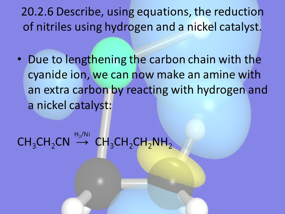 20.2.6 Describe, using equations, the reduction of nitriles using hydrogen and a nickel catalyst.